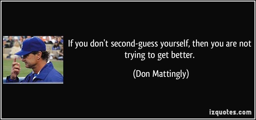 quote-if-you-don-t-second-guess-yourself-then-you-are-not-trying-to-get-better-don-mattingly-121560