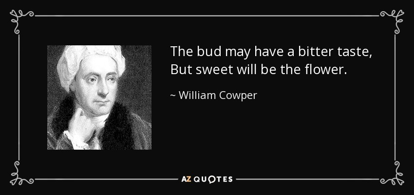 quote-the-bud-may-have-a-bitter-taste-but-sweet-will-be-the-flower-william-cowper-89-62-08